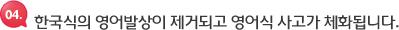 한국식의 영어발상이 제거되고 영어식 사고가 체화됩니다.
